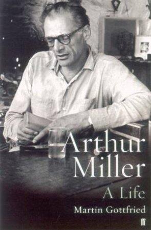 Arthur Miller: A Life by Martin Gottfried