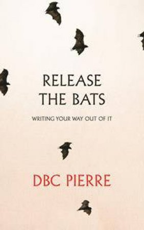 Release The Bats: Writing Your Ways Out Of It by DBC Pierre