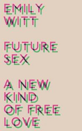 Future Sex: A New Kind Of Free Love by Emily Witt