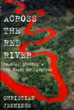 Across The Red River: Rwanda, Burundi and the Heart of Darkness by Christian Jennings