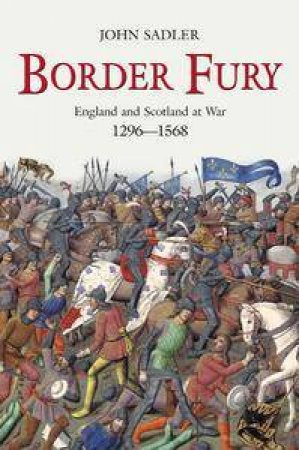 Border Fury: England And Scotland At War, 1296-1568 by John Sadler
