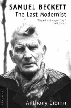 Samuel Beckett: The Last Modernist by Anthony Cronin