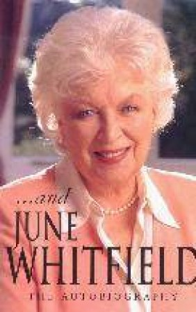 . . . And June Whitfield: The Autobiography by June Whitfield