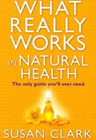 What Really Works In Natural Health by Susan Clark