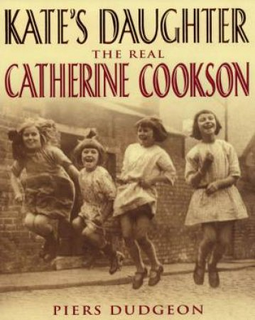 Kate's Daughter: The Real Catherine Cookson by Piers Dudgeon