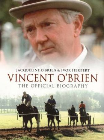 Vincent O'Brien: The Official Biography by Herbert & O'Brien