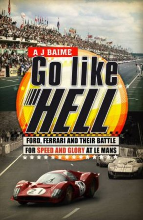 Go Like Hell: Ford, Ferrari and Their Battle for Speed and Glory by A J Baime