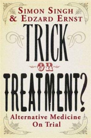 Trick Or Treatment?: Alternative Medicine On Trial by Simon Singh & Edzard Ernst