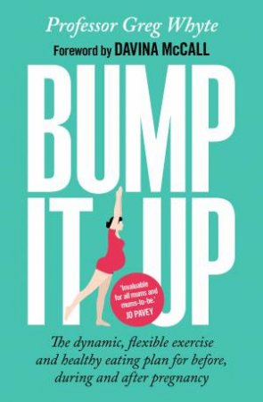 Bump It Up: The Dynamic, Flexible Exercise And Healthy Eating Plan For Before, During And After Pregnancy by Greg Whyte