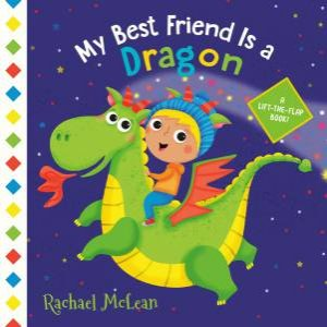 My Best Friend Is A Dragon: A Lift-The-Flap Book