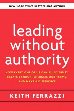 Leading Without Authority: Reinvent Collaboration And Transforming Our Teams by Keith Ferrazzi
