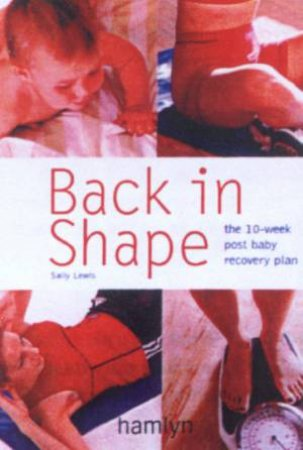 Back In Shape: The 10-Week Post Baby Recovery Plan by Sally Lewis