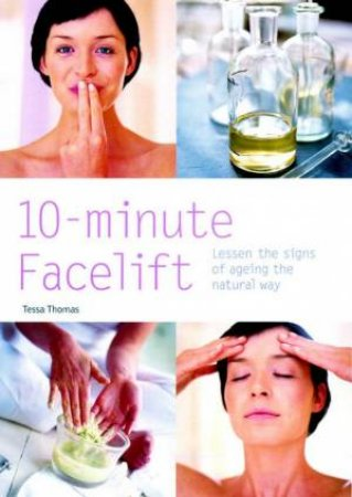 10 Minute Facelift: Lessen The Signs Of Ageing The Natural Way by Tessa Thomas