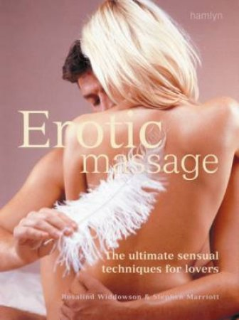 Erotic Massage: The Ultimate Sensual Techniques For Lovers by Rosalind Widdowson & Stephen Marriott