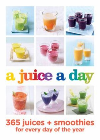 A Juice A Day: 365 Juices And Smoothies For Every Day Of The Year