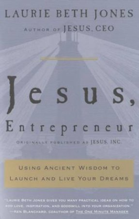 Jesus, Entrepreneur: Using Ancient Wisdom To Launch And Live Your Dreams by Laurie Beth Jones