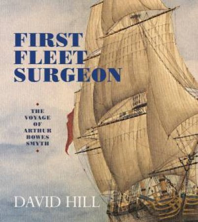 First Fleet Surgeon: The Voyage of Arthur Bowes Smyth