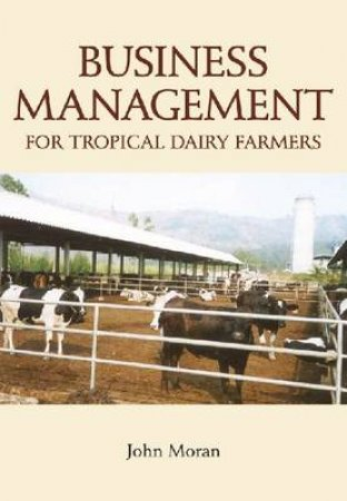 Business Management for Tropical Dairy Farmers by John Moran