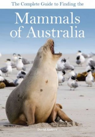 The Complete Guide to Finding the Mammals of Australia by David Andrew