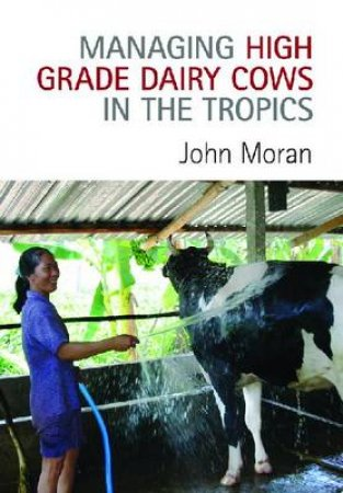Managing High Grade Dairy Cows in the Tropics by John Moran