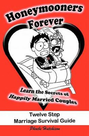 Honeymooners Forever: Twelve Step Marriage Survival Guide by Phoebe Hutchison