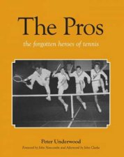 The Pros: The Forgotten Heroes Of Tennis by Peter Underwood