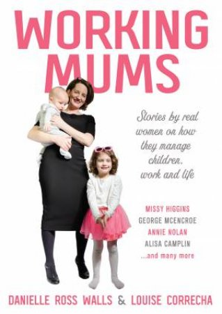 Working Mums: Stories From Real Women On How They Manage Children, Work And Life by Louise Correcha & Danielle Ross Walls