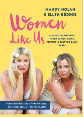 Women Like Us: Feeling Overwhelmed, Overworked, Overweight And Over It? by Ellen Briggs & Mandy Nolan