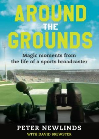 Around The Grounds: Magic Moments From The Life Of A Sports Broadcaster by Peter Newlinds & David Brewster