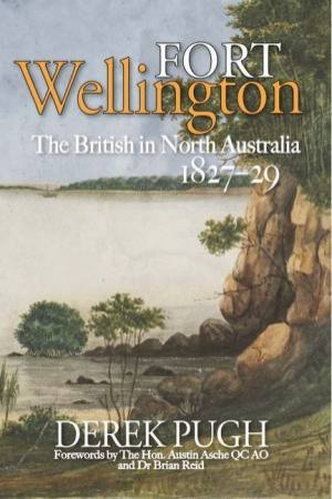 Fort Wellington: The British In North Australia 1827-29