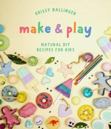 Make & Play: Natural Diy Recipes For Kids by Krissy Ballinger