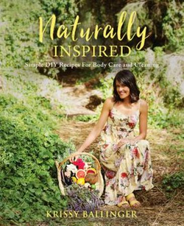 Naturally Inspired: Simple Diy Recipes For Body Care And Cleaning by Krissy Ballinger