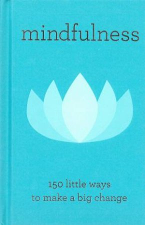 Mindfulness: 150 Little Ways To Make A Big Change by Various