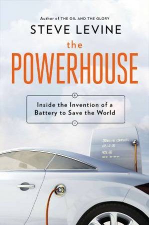 The Powerhouse: Inside the Invention of a Battery to Save the World by Steve LeVine