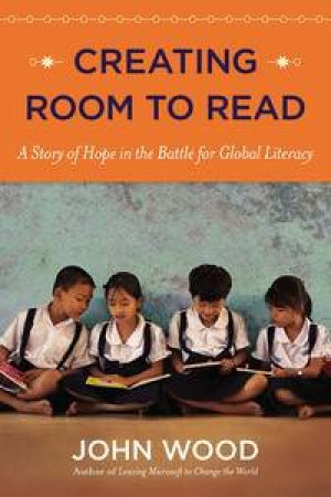 Creating Room to Read: A Story of Hope in the Battle for Global Literacy by John Wood