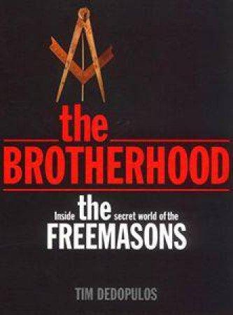 Brotherhood: Inside The Secret World Of The Freemasons by Tim Dedopulos