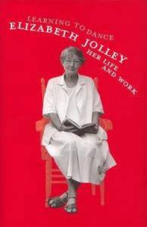 Learning To Dance: Elizabeth Jolley: Life And Writing by Elizabeth Jolley