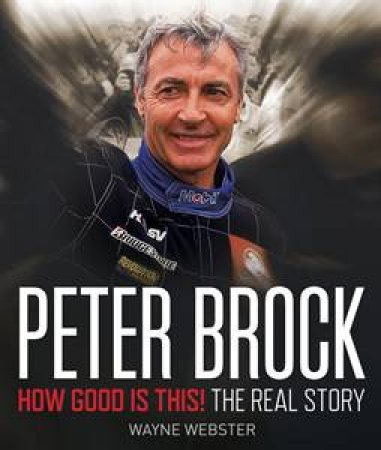 Peter Brock: How Good is This! The Real Story by Wayne Webster