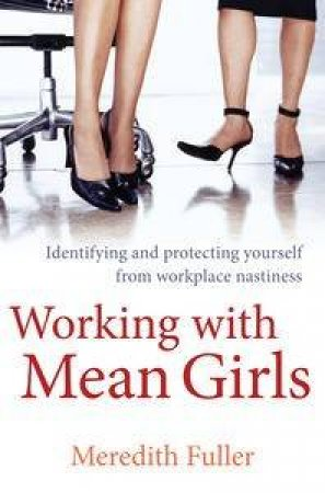 Working with Mean Girls: Identifying and Protecting Yourself from Workplace Nastiness by Meredith Fuller