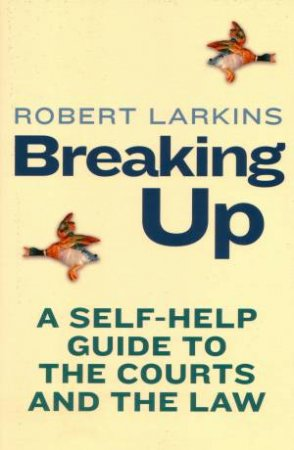 Breaking Up: A Self-Help Guide to the Courts and the Law by Robert Larkins