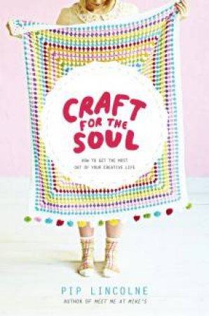 Craft for the Soul: How To Make The Most Of Your Creative life by Pip Lincolne