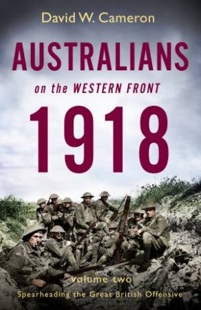 Australians On The Western Front 1918 Volume II: Spearheading The Great British Offensive by David W. Cameron