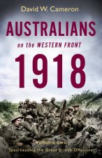 Australians On The Western Front 1918 Volume II Spearheading The Great British Offensive