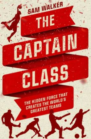 Captain Class: The Hidden Force That Creates The World's Greatest Teams by Sam Walker