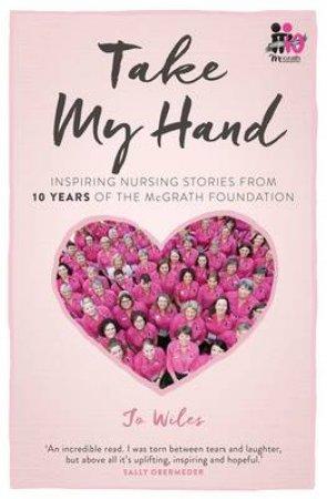 Take My Hand: inspiring nursing stories from the McGrath Foundation