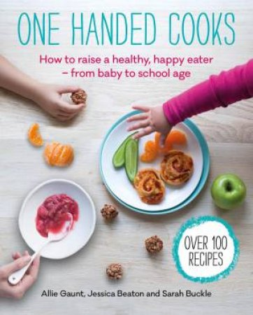 One Handed Cooks: How To Raise A Healthy, Happy Eater by Allie Gaunt & Jessica Beaton & Sarah Buckle