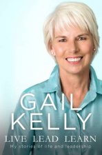 Live, Lead, Learn: My Stories Of Life And Leadership by Gail Kelly