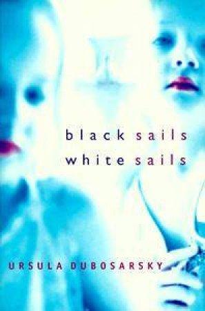 Black Sails, White Sails by Ursula Dubosarsky