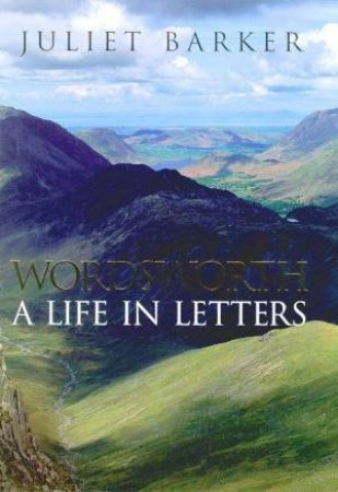 Wordsworth: A Life In Letters by Juliet Barker