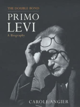 The Double Bond: The Life Of Primo Levi by Carole Angier